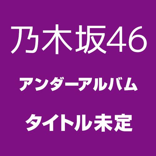 乃木坂46 アンダーアルバム「タイトル未定」