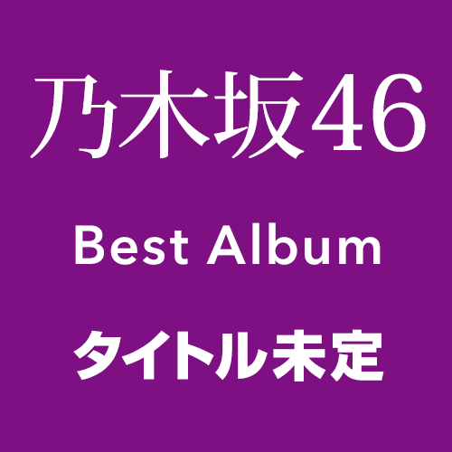 乃木坂46 ベストアルバム「タイトル未定」